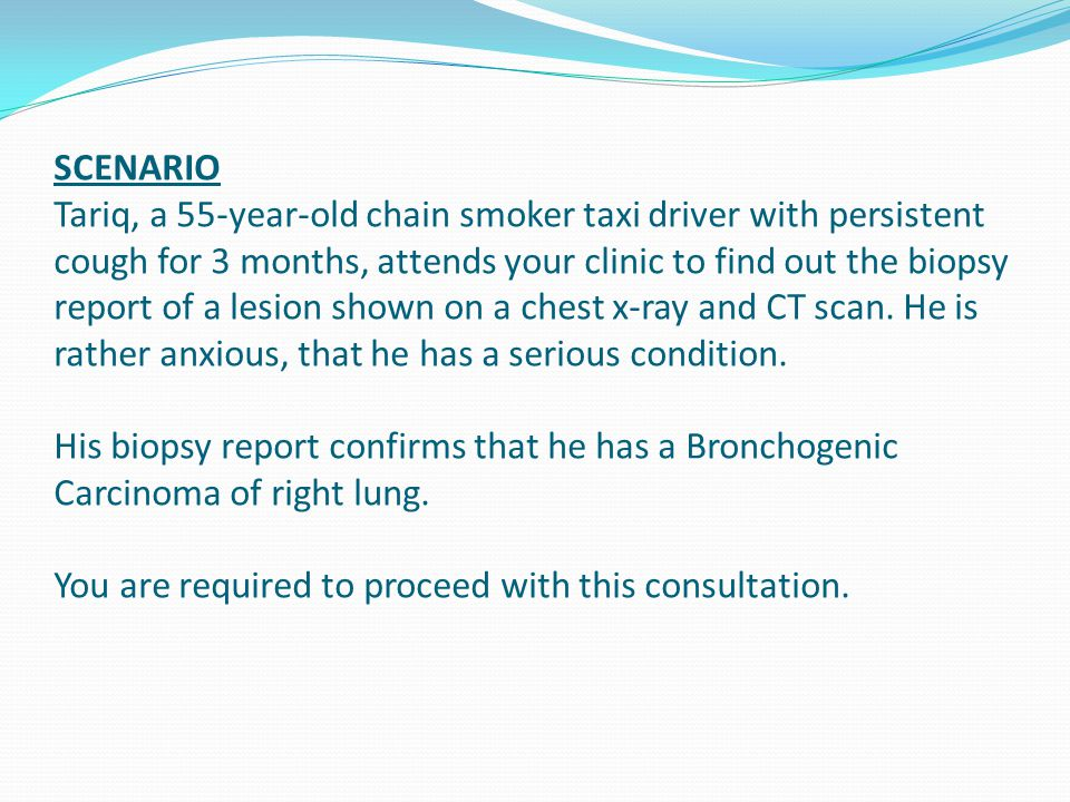 SCENARIO Tariq, a 55-year-old chain smoker taxi driver with persistent cough for 3 months, attends your clinic to find out the biopsy report of a lesion shown on a chest x-ray and CT scan.