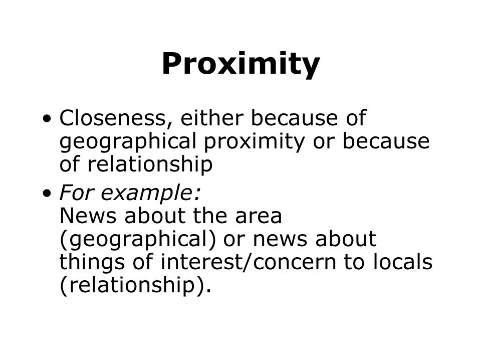 Proximity Closeness, either because of geographical proximity or because of relationship.