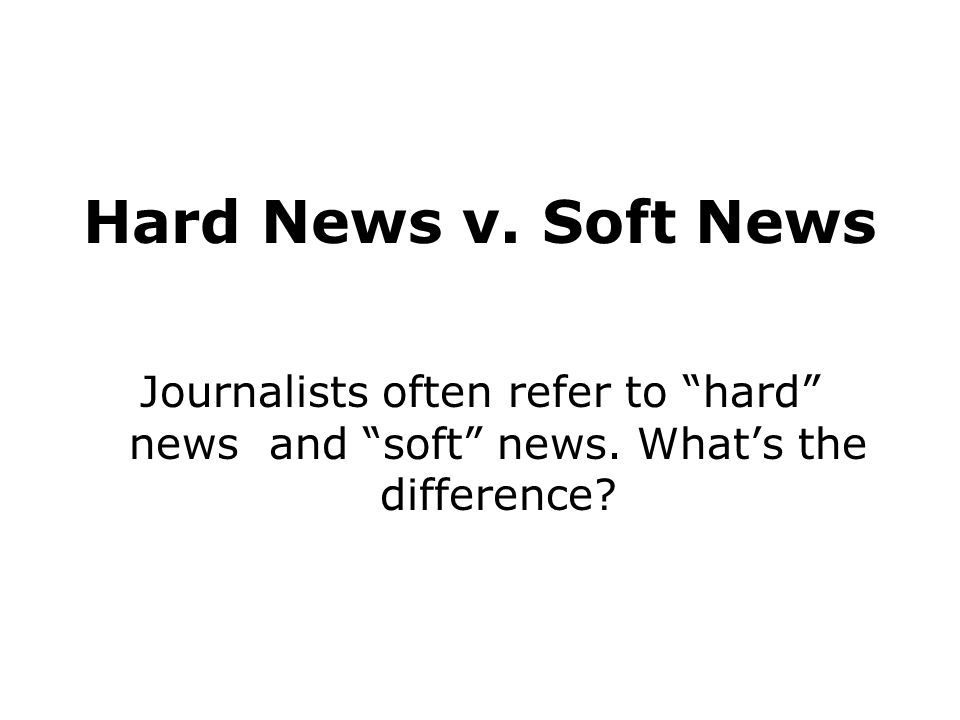 Hard News v. Soft News Journalists often refer to hard news and soft news.