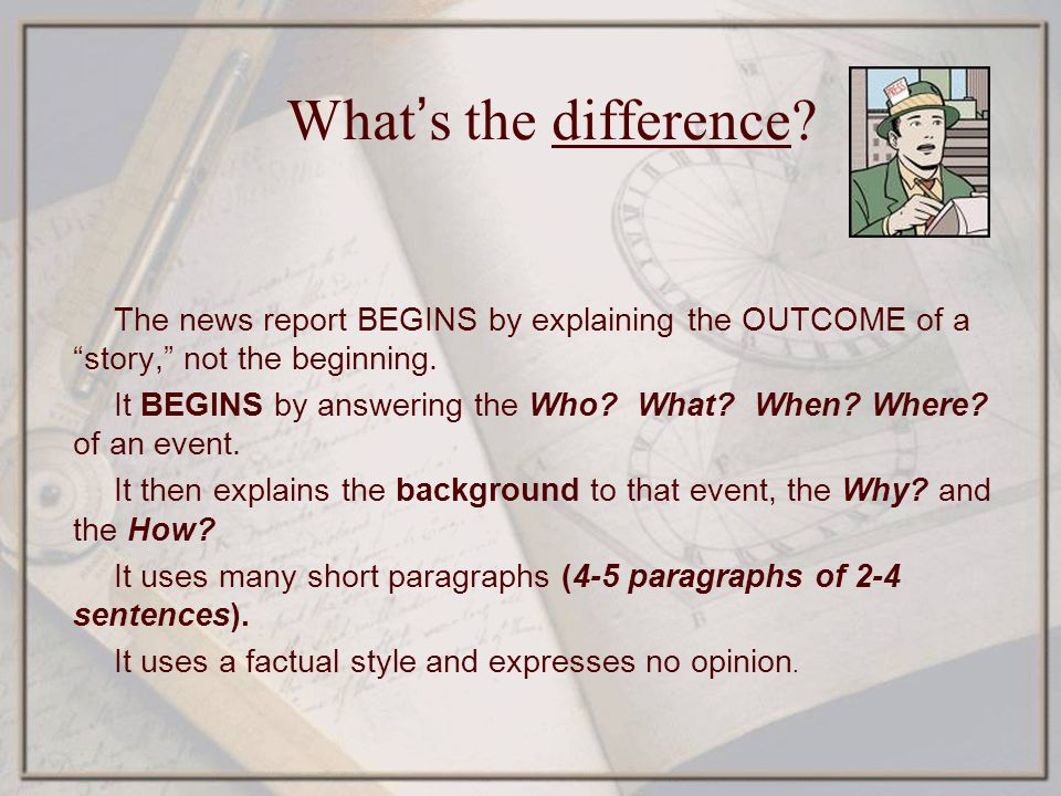 What's the difference The news report BEGINS by explaining the OUTCOME of a story, not the beginning.