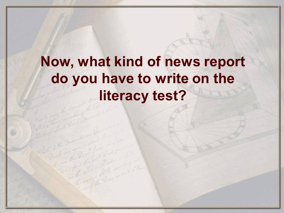Now, what kind of news report do you have to write on the literacy test