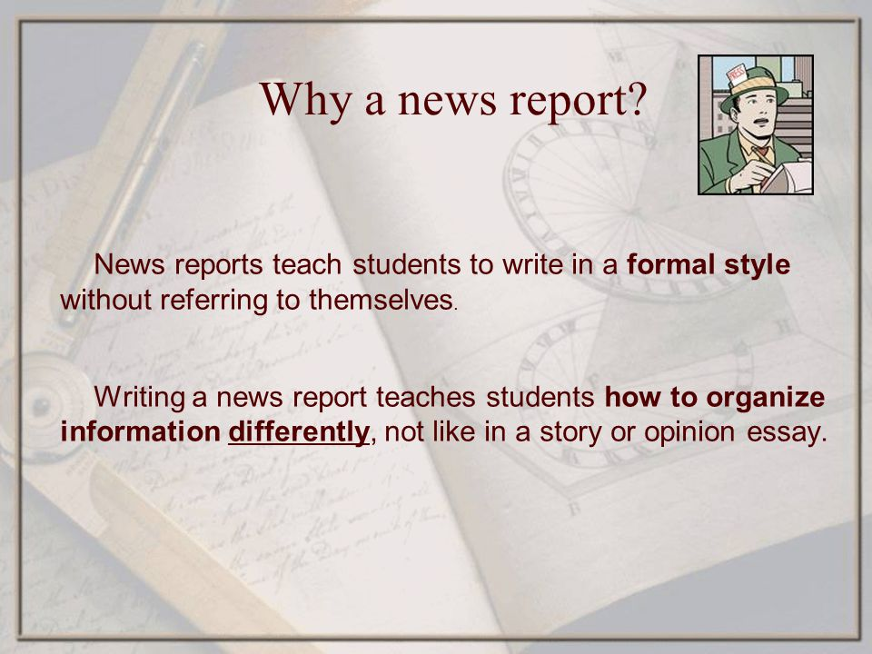 Why a news report News reports teach students to write in a formal style without referring to themselves.