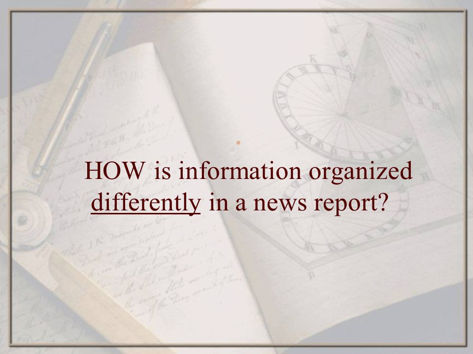 HOW is information organized differently in a news report