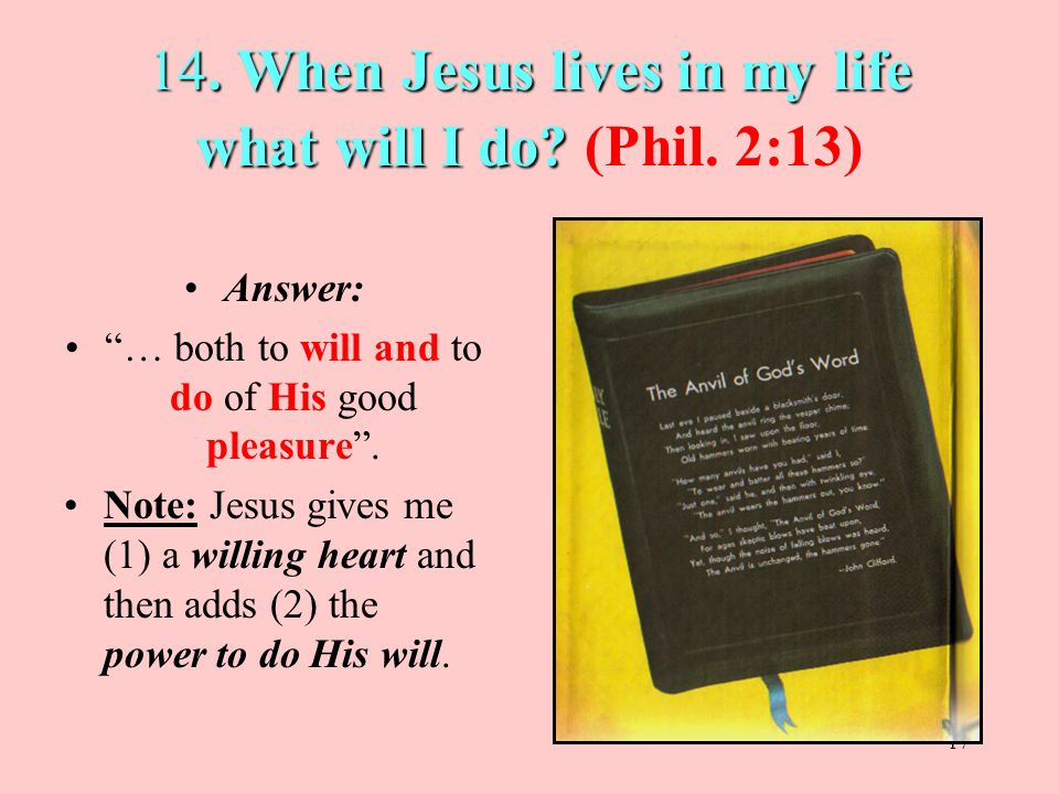 14. When Jesus lives in my life what will I do (Phil. 2:13)