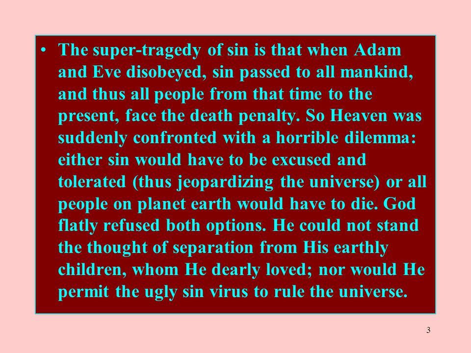 The super-tragedy of sin is that when Adam and Eve disobeyed, sin passed to all mankind, and thus all people from that time to the present, face the death penalty.