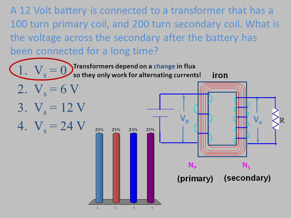 A 12 Volt battery is connected to a transformer that has a 100 turn primary coil, and 200 turn secondary coil. What is the voltage across the secondary after the battery has been connected for a long time
