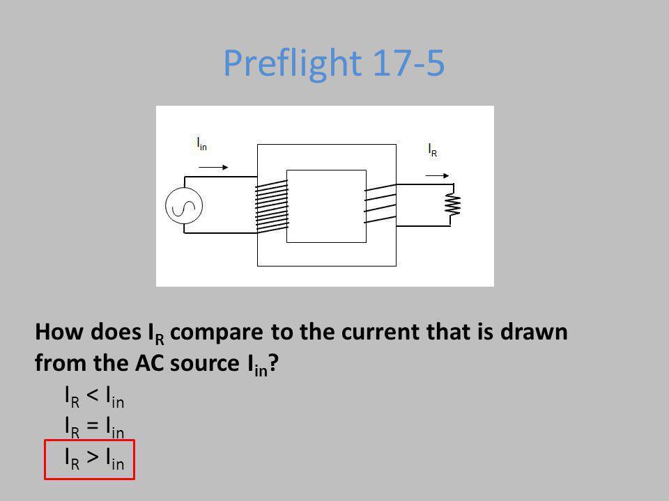 Preflight 17-5 How does IR compare to the current that is drawn from the AC source Iin IR < Iin IR = Iin IR > Iin.