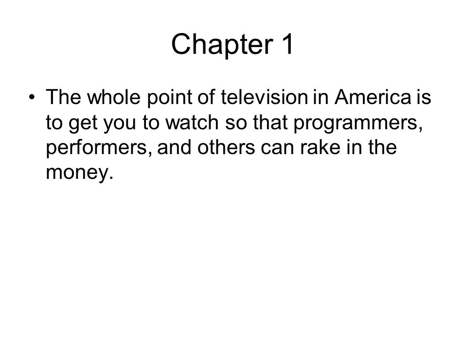 Chapter 1 The whole point of television in America is to get you to watch so that programmers, performers, and others can rake in the money.