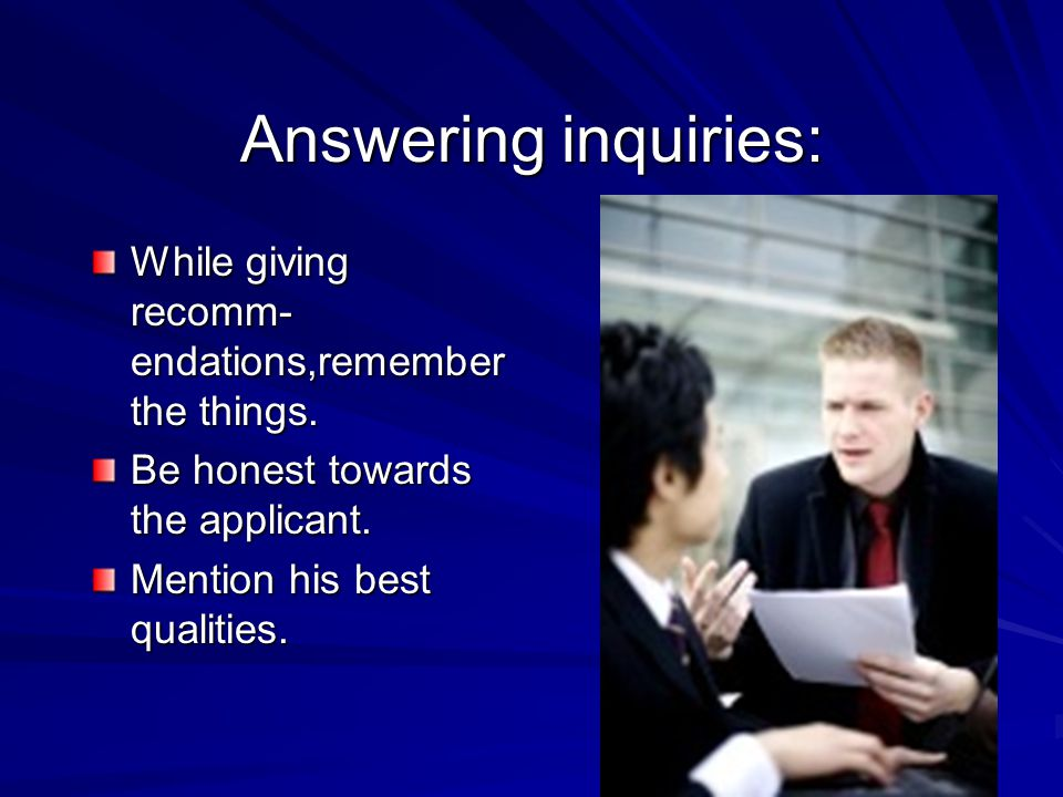 Answering inquiries: While giving recomm-endations,remember the things. Be honest towards the applicant.