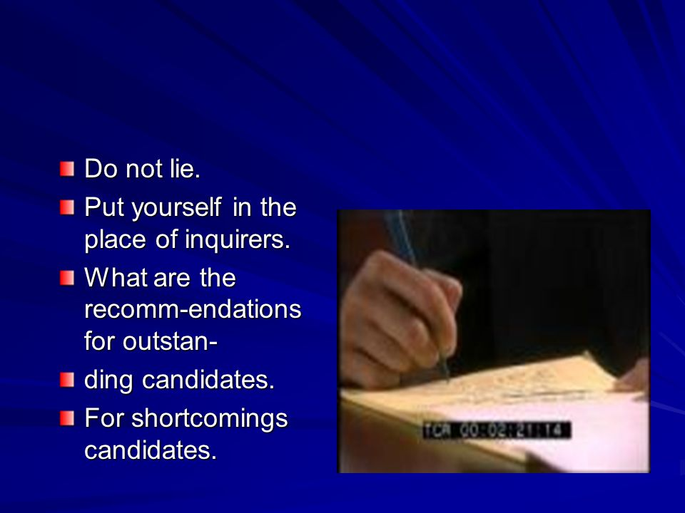 Do not lie. Put yourself in the place of inquirers. What are the recomm-endations for outstan- ding candidates.