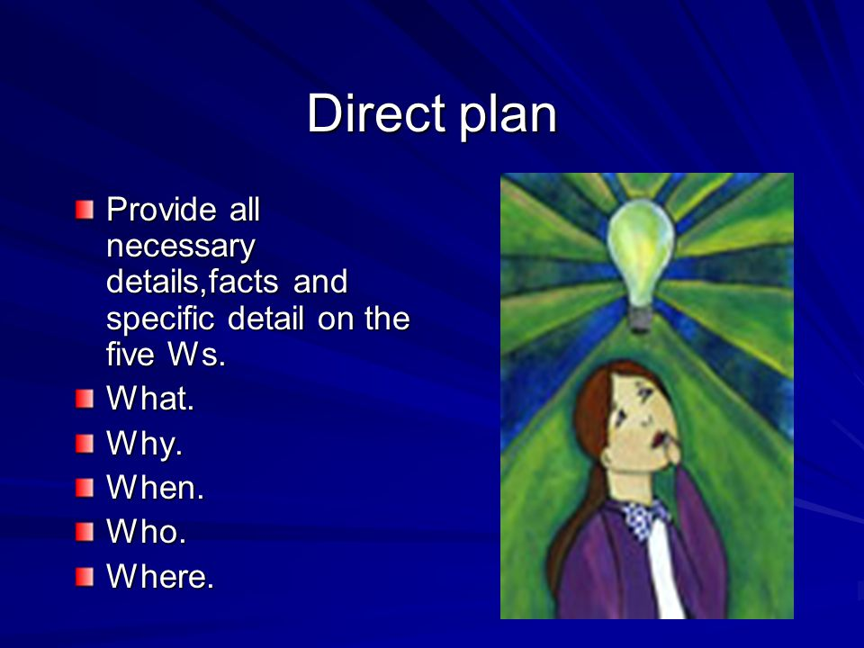Direct plan Provide all necessary details,facts and specific detail on the five Ws. What. Why. When.