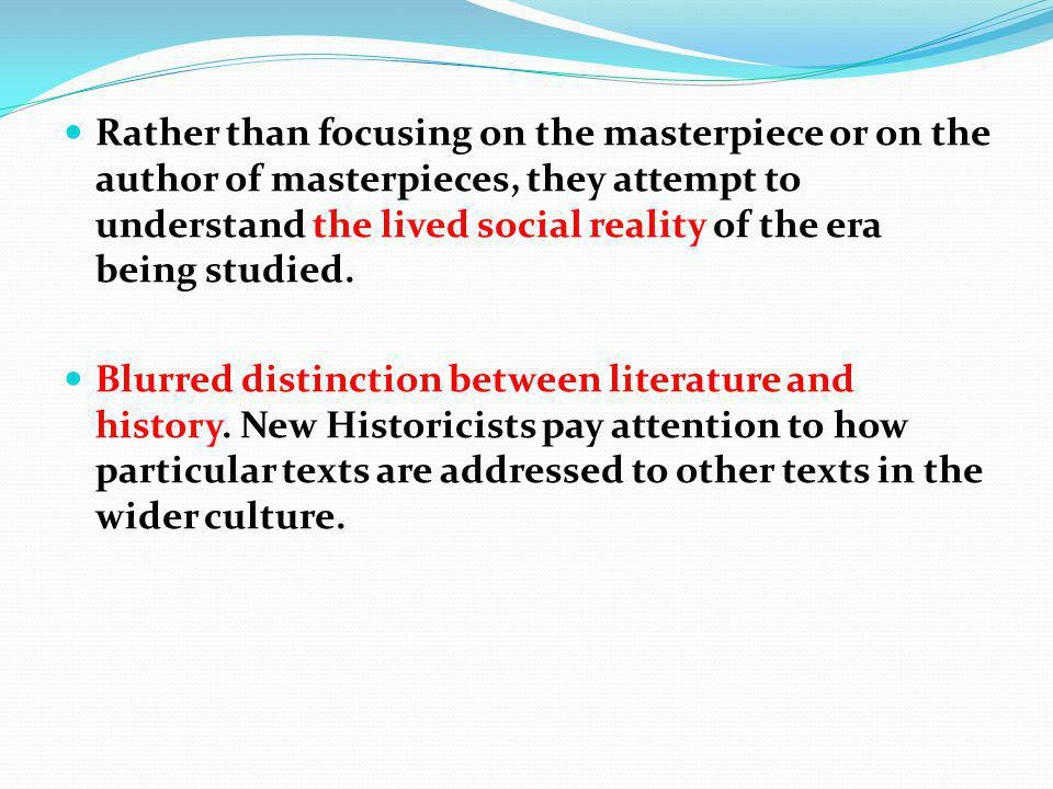 Rather than focusing on the masterpiece or on the author of masterpieces, they attempt to understand the lived social reality of the era being studied.