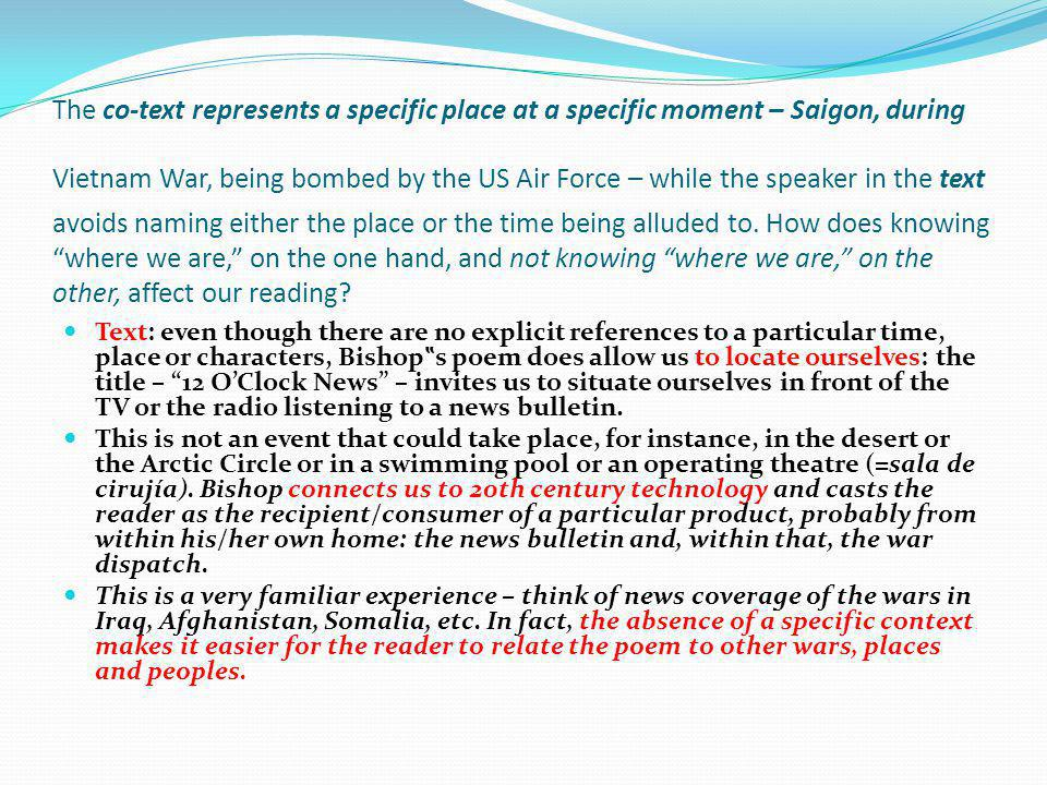 The co-text represents a specific place at a specific moment – Saigon, during Vietnam War, being bombed by the US Air Force – while the speaker in the text avoids naming either the place or the time being alluded to. How does knowing where we are, on the one hand, and not knowing where we are, on the other, affect our reading