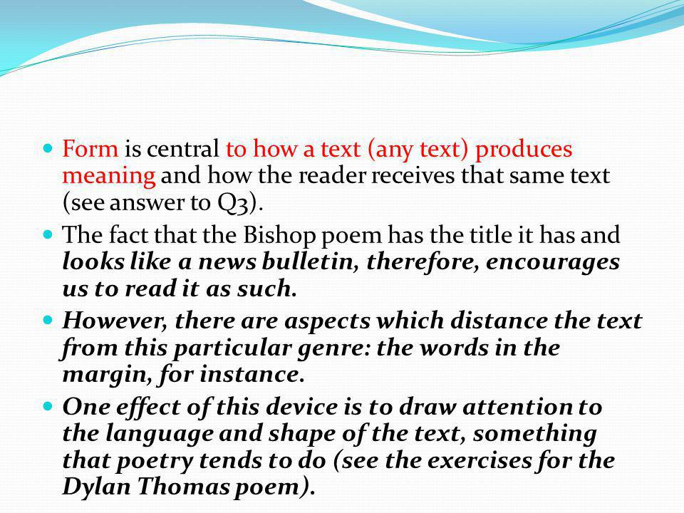 Form is central to how a text (any text) produces meaning and how the reader receives that same text (see answer to Q3).