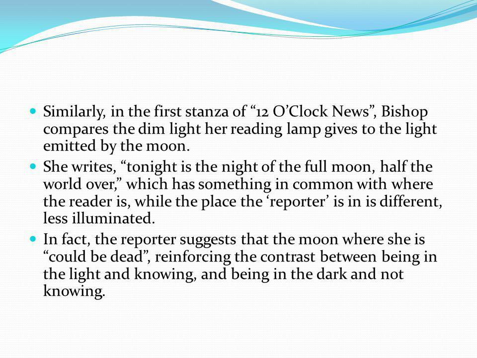 Similarly, in the first stanza of 12 O'Clock News , Bishop compares the dim light her reading lamp gives to the light emitted by the moon.