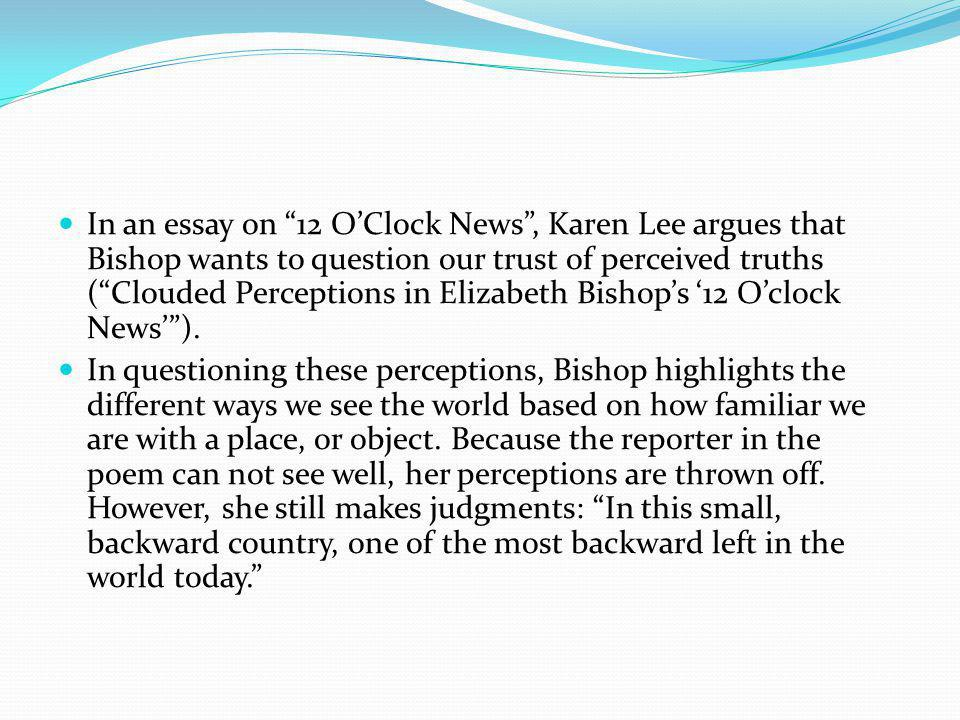 In an essay on 12 O'Clock News , Karen Lee argues that Bishop wants to question our trust of perceived truths ( Clouded Perceptions in Elizabeth Bishop's '12 O'clock News' ).
