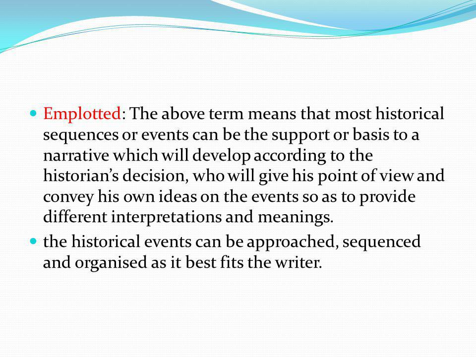 Emplotted: The above term means that most historical sequences or events can be the support or basis to a narrative which will develop according to the historian's decision, who will give his point of view and convey his own ideas on the events so as to provide different interpretations and meanings.