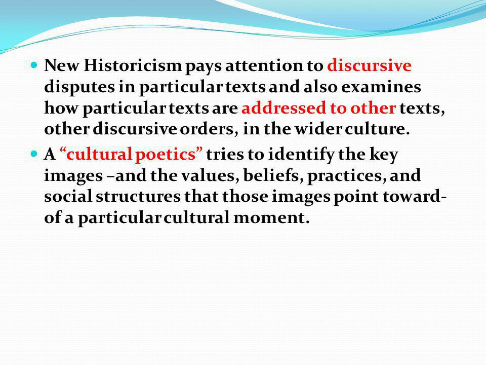 New Historicism pays attention to discursive disputes in particular texts and also examines how particular texts are addressed to other texts, other discursive orders, in the wider culture.