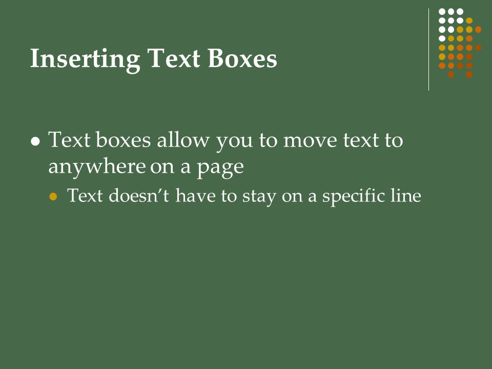 Inserting Text Boxes Text boxes allow you to move text to anywhere on a page.