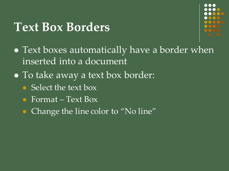 Text Box Borders Text boxes automatically have a border when inserted into a document. To take away a text box border: