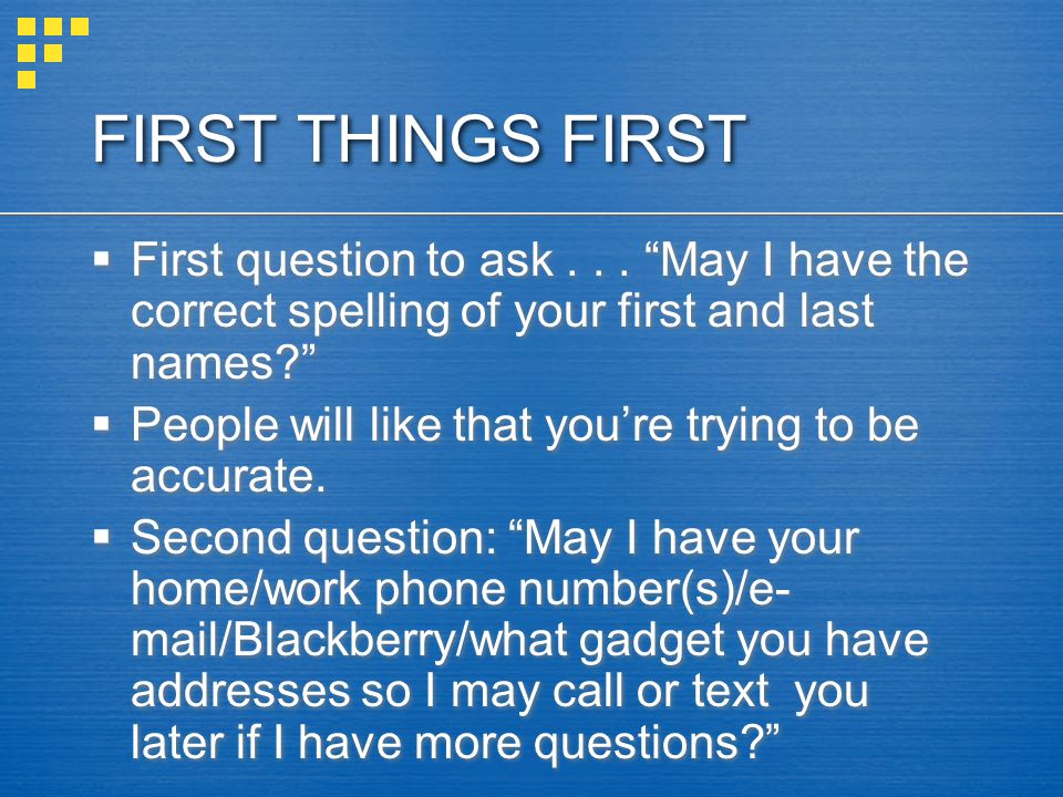 FIRST THINGS FIRST First question to ask . . . May I have the correct spelling of your first and last names