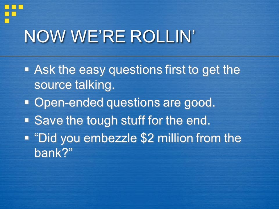 NOW WE'RE ROLLIN' Ask the easy questions first to get the source talking. Open-ended questions are good.