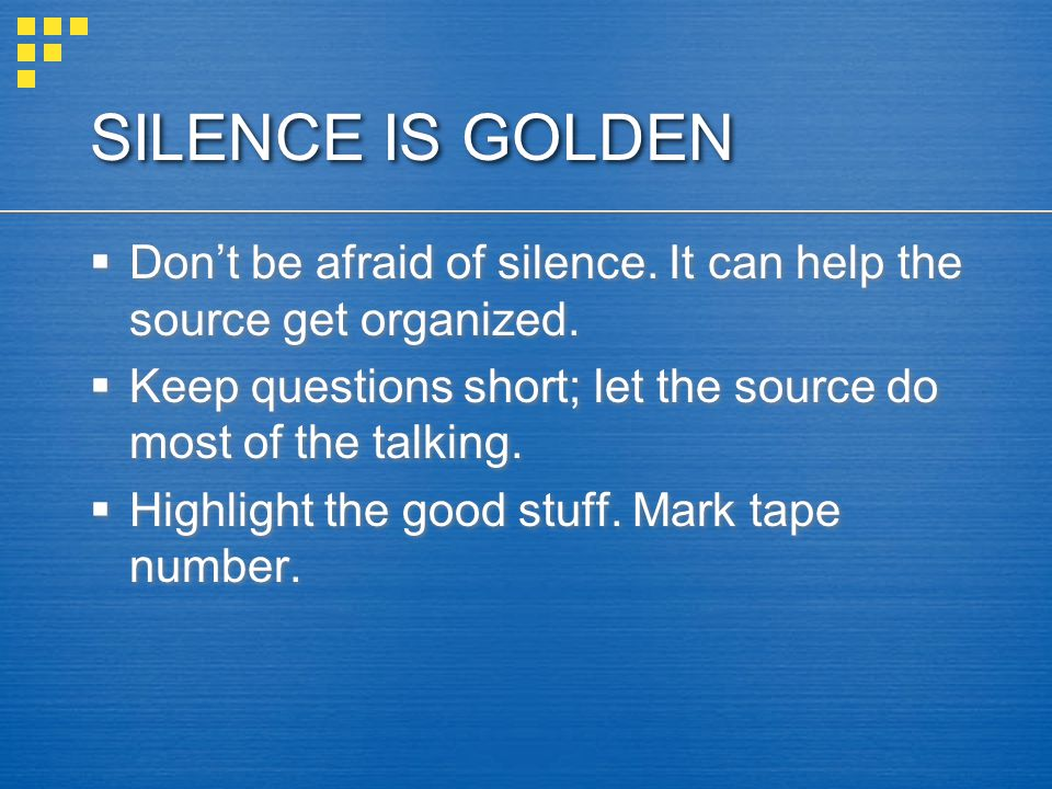 SILENCE IS GOLDEN Don't be afraid of silence. It can help the source get organized. Keep questions short; let the source do most of the talking.
