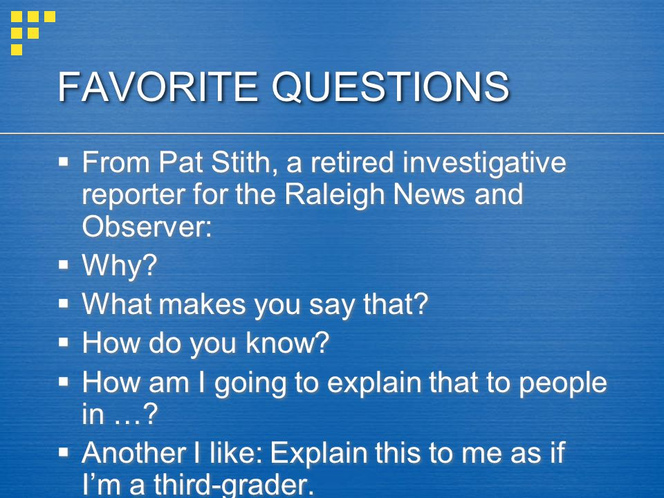 FAVORITE QUESTIONS From Pat Stith, a retired investigative reporter for the Raleigh News and Observer: