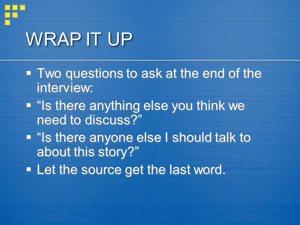 WRAP IT UP Two questions to ask at the end of the interview: