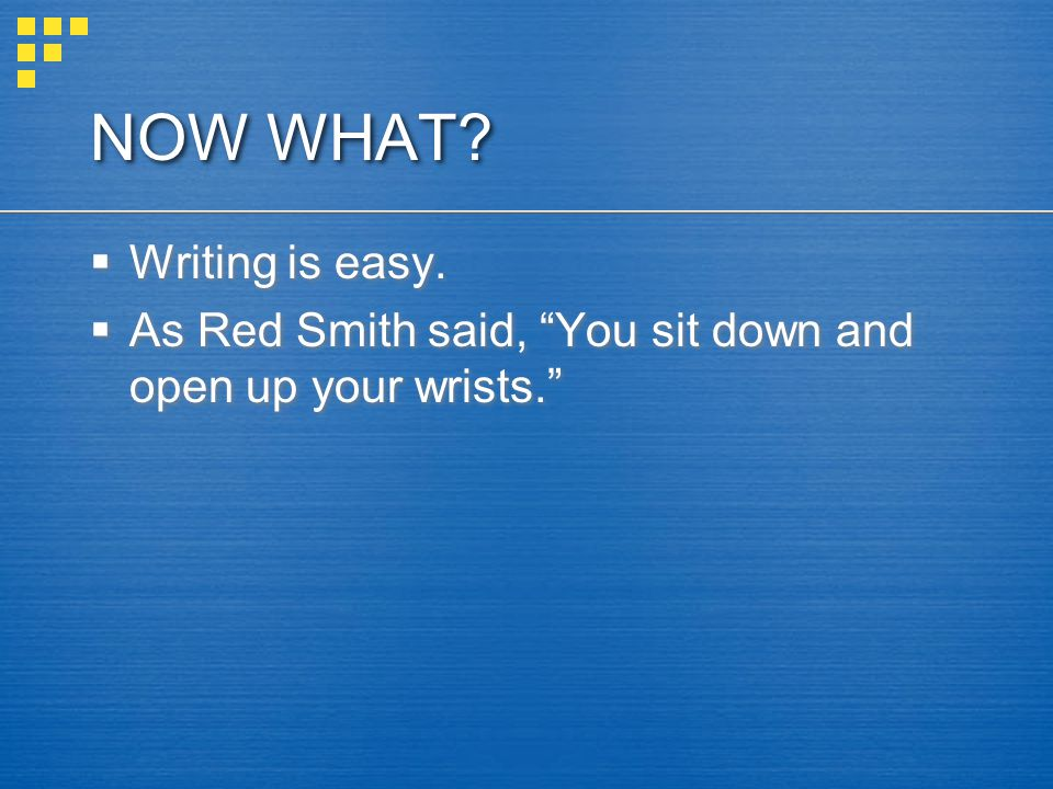 NOW WHAT Writing is easy.