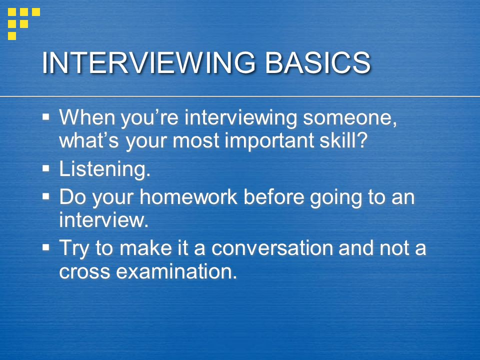 INTERVIEWING BASICS When you're interviewing someone, what's your most important skill Listening.