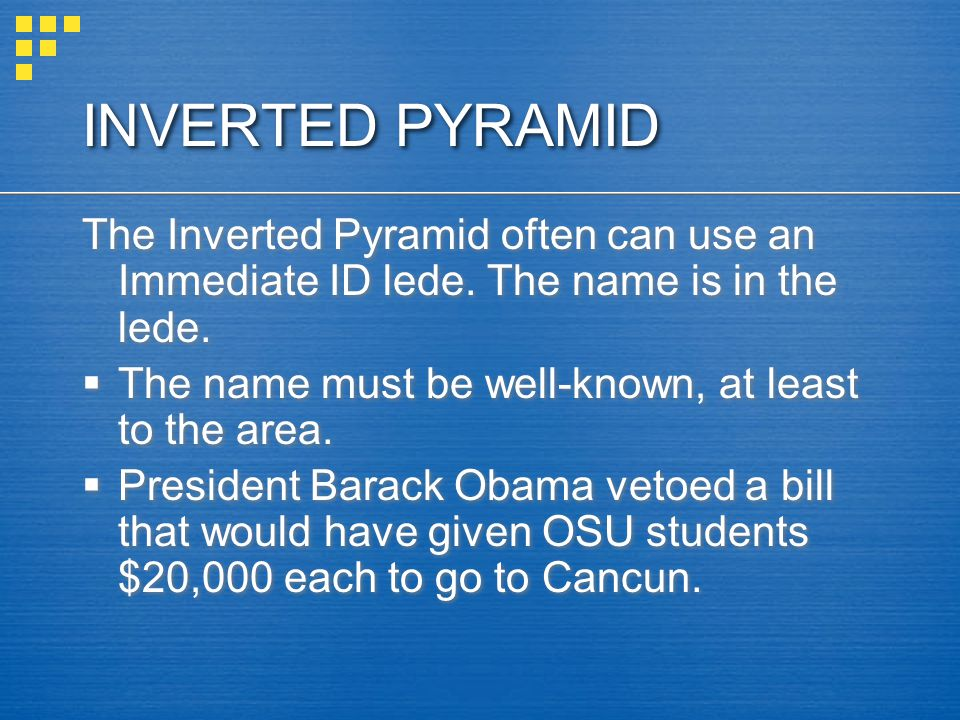 INVERTED PYRAMID The Inverted Pyramid often can use an Immediate ID lede. The name is in the lede.