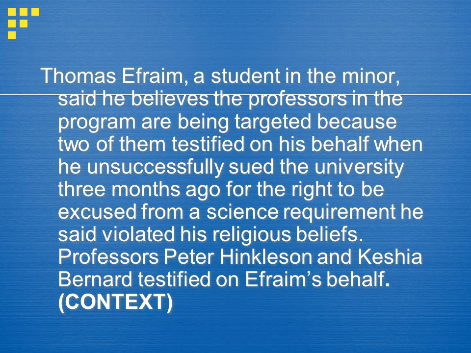 Thomas Efraim, a student in the minor, said he believes the professors in the program are being targeted because two of them testified on his behalf when he unsuccessfully sued the university three months ago for the right to be excused from a science requirement he said violated his religious beliefs.