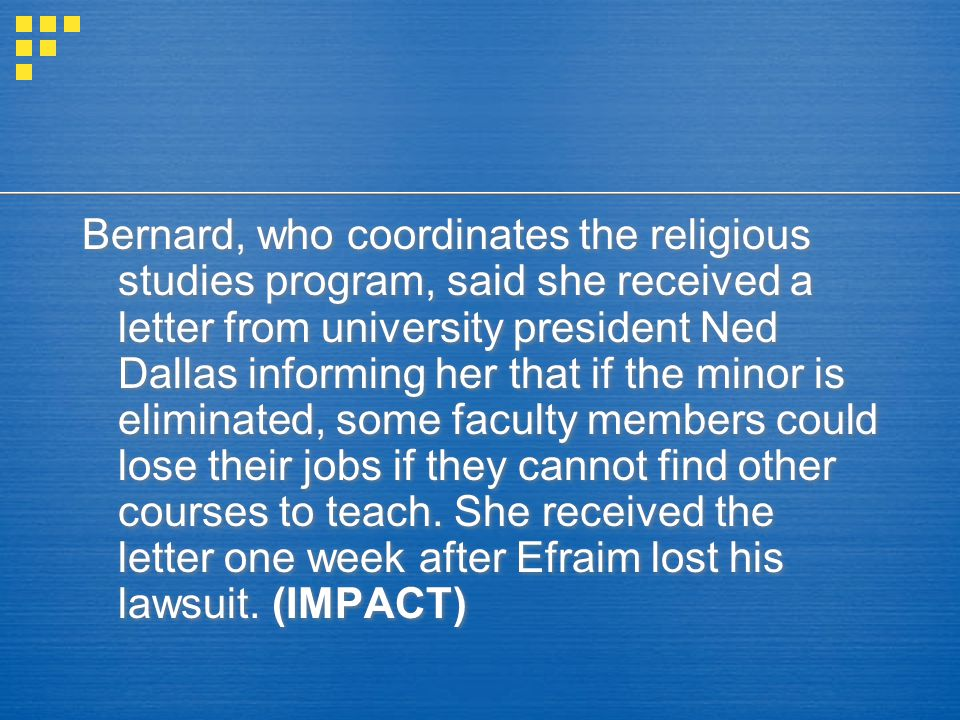 Bernard, who coordinates the religious studies program, said she received a letter from university president Ned Dallas informing her that if the minor is eliminated, some faculty members could lose their jobs if they cannot find other courses to teach.