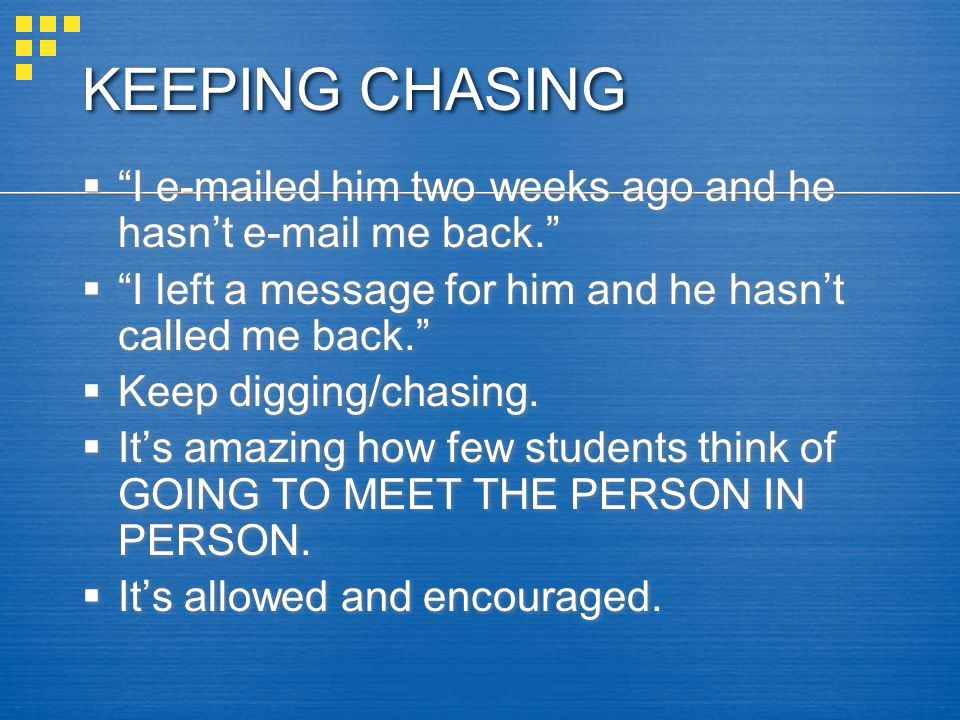 KEEPING CHASING I e-mailed him two weeks ago and he hasn't e-mail me back. I left a message for him and he hasn't called me back.