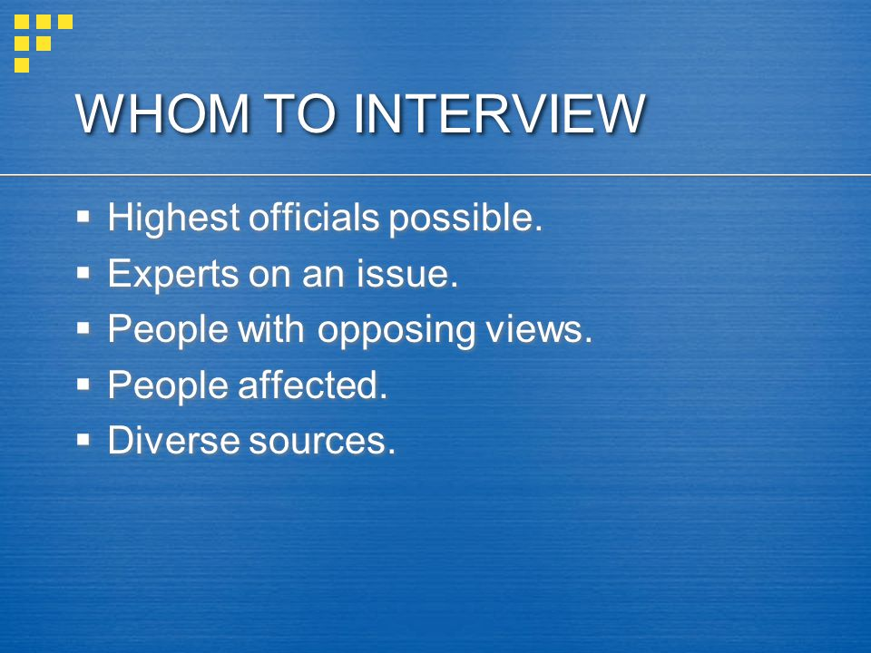 WHOM TO INTERVIEW Highest officials possible. Experts on an issue.