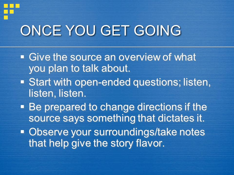 ONCE YOU GET GOING Give the source an overview of what you plan to talk about. Start with open-ended questions; listen, listen, listen.