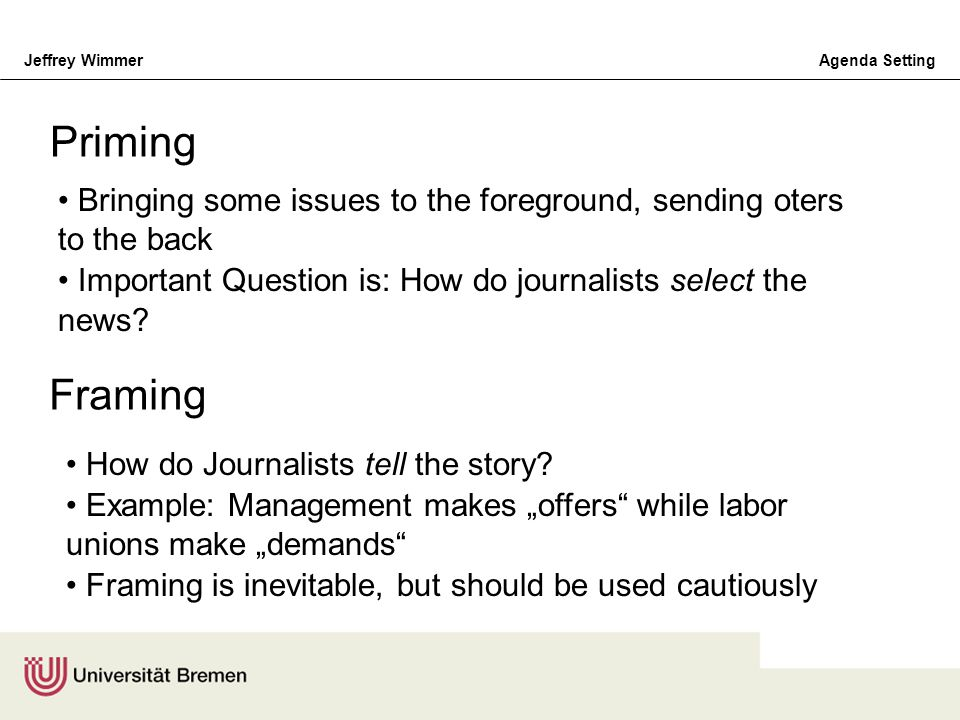 Priming Bringing some issues to the foreground, sending oters to the back. Important Question is: How do journalists select the news