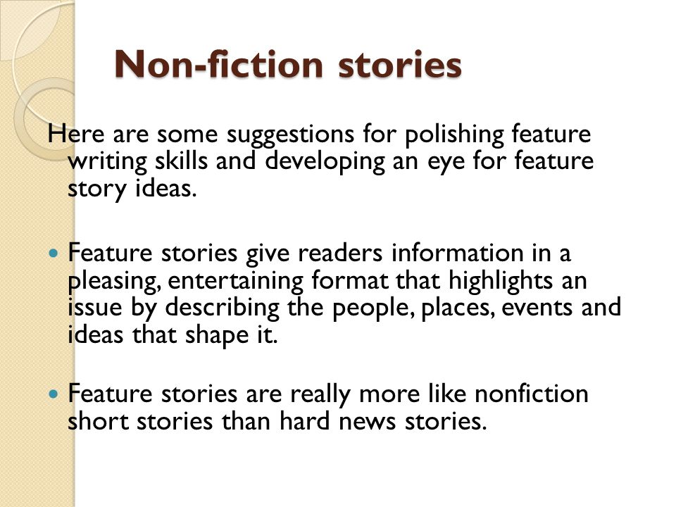 Non-fiction stories Here are some suggestions for polishing feature writing skills and developing an eye for feature story ideas.