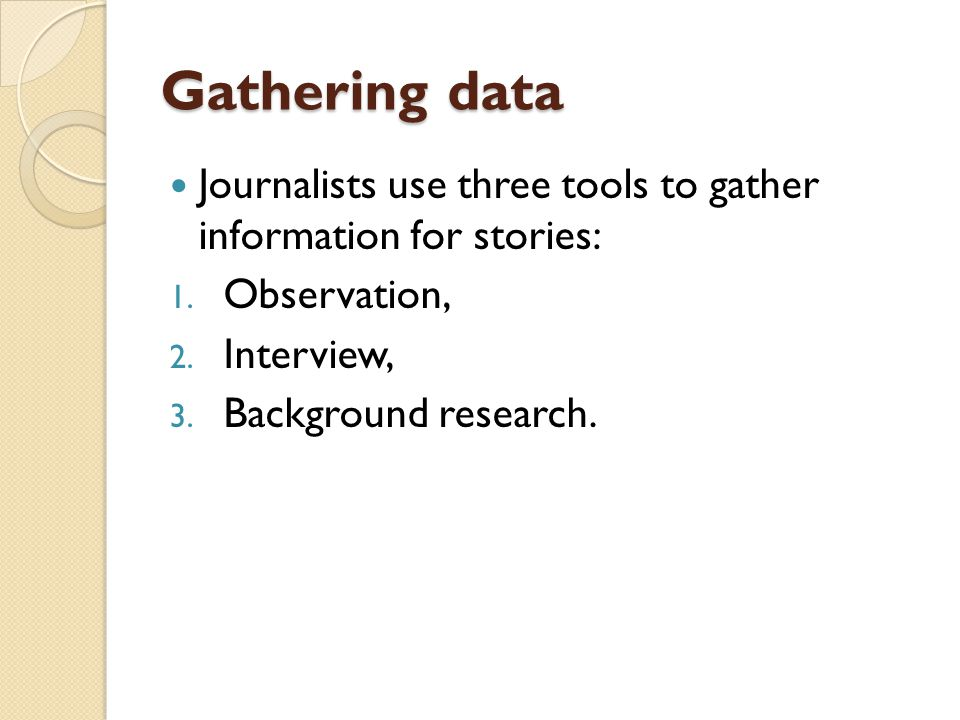 Gathering data Journalists use three tools to gather information for stories: Observation, Interview,