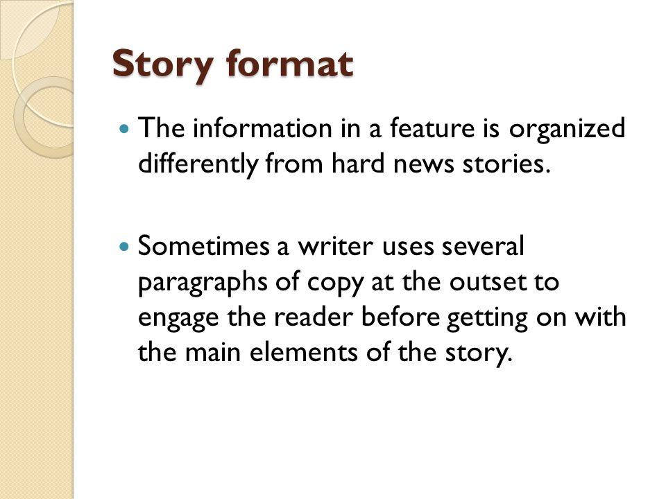 Story format The information in a feature is organized differently from hard news stories.