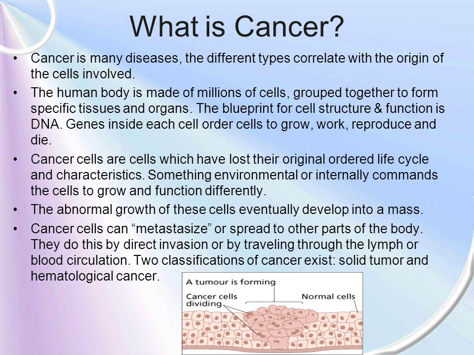 What is Cancer Cancer is many diseases, the different types correlate with the origin of the cells involved.