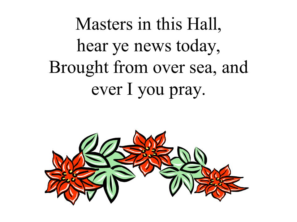 Masters in this Hall, hear ye news today, Brought from over sea, and ever I you pray.