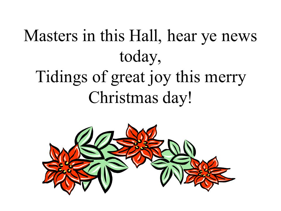 Masters in this Hall, hear ye news today, Tidings of great joy this merry Christmas day!