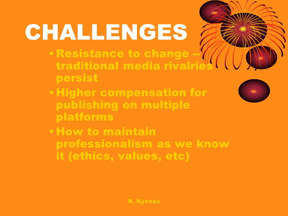 CHALLENGES Resistance to change -- traditional media rivalries persist