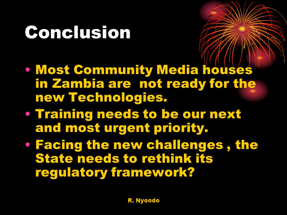 Conclusion Most Community Media houses in Zambia are not ready for the new Technologies. Training needs to be our next and most urgent priority.