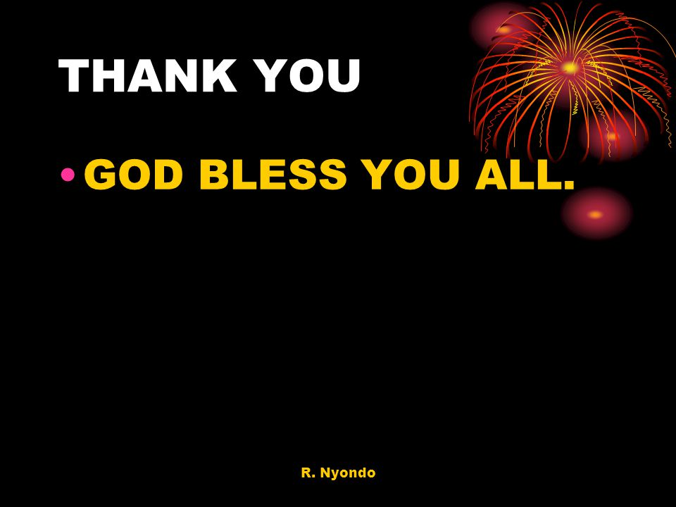 THANK YOU GOD BLESS YOU ALL. R. Nyondo