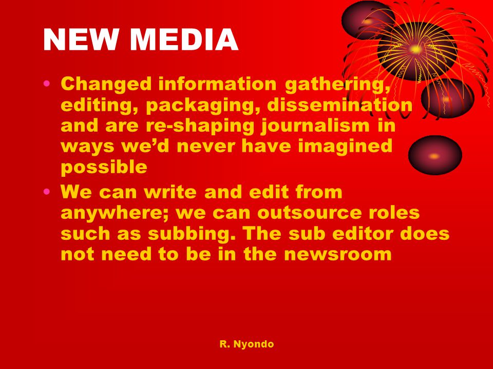 NEW MEDIA Changed information gathering, editing, packaging, dissemination and are re-shaping journalism in ways we'd never have imagined possible.