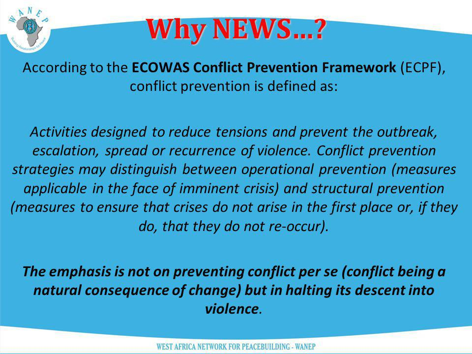 Why NEWS… According to the ECOWAS Conflict Prevention Framework (ECPF), conflict prevention is defined as: