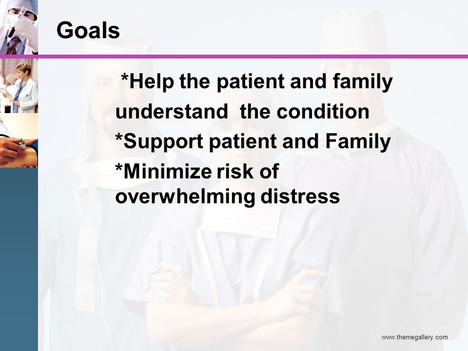 Goals *Help the patient and family understand the condition